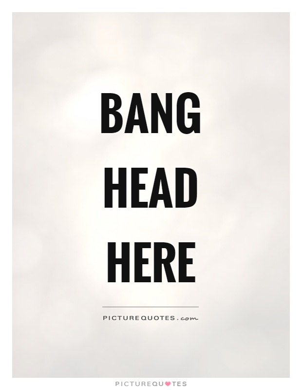 Bang head here Picture Quote #1