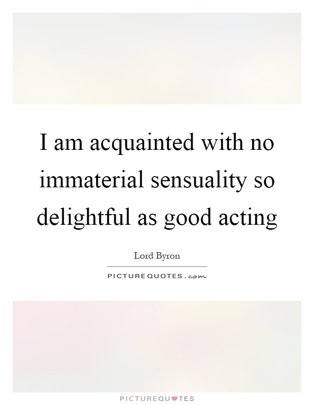 I am acquainted with no immaterial sensuality so delightful as good acting Picture Quote #1