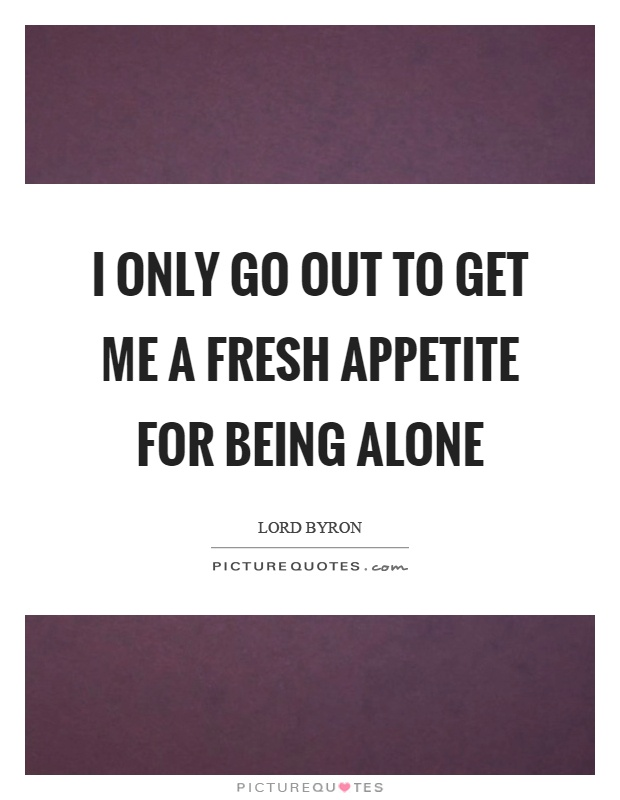 I only go out to get me a fresh appetite for being alone Picture Quote #1