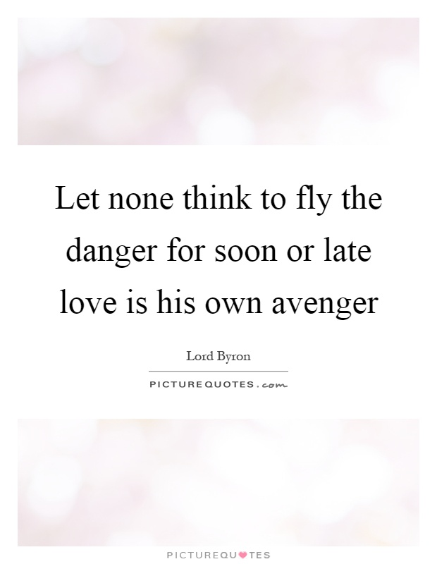 Let none think to fly the danger for soon or late love is his own avenger Picture Quote #1