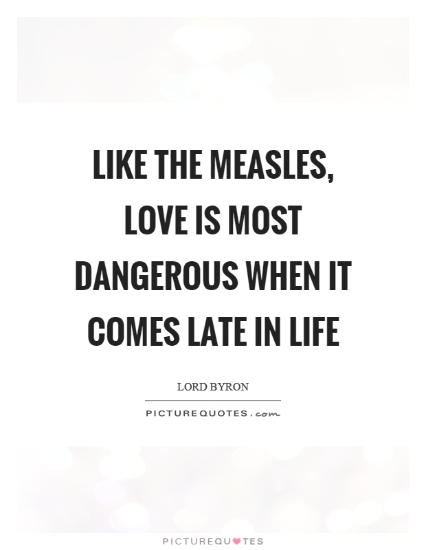 Like the measles, love is most dangerous when it comes late in life Picture Quote #1