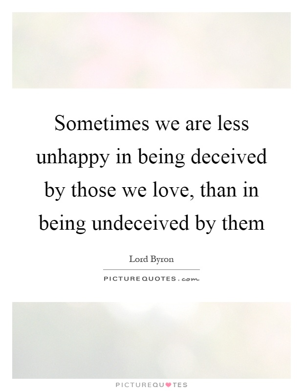 Sometimes we are less unhappy in being deceived by those we love, than in being undeceived by them Picture Quote #1