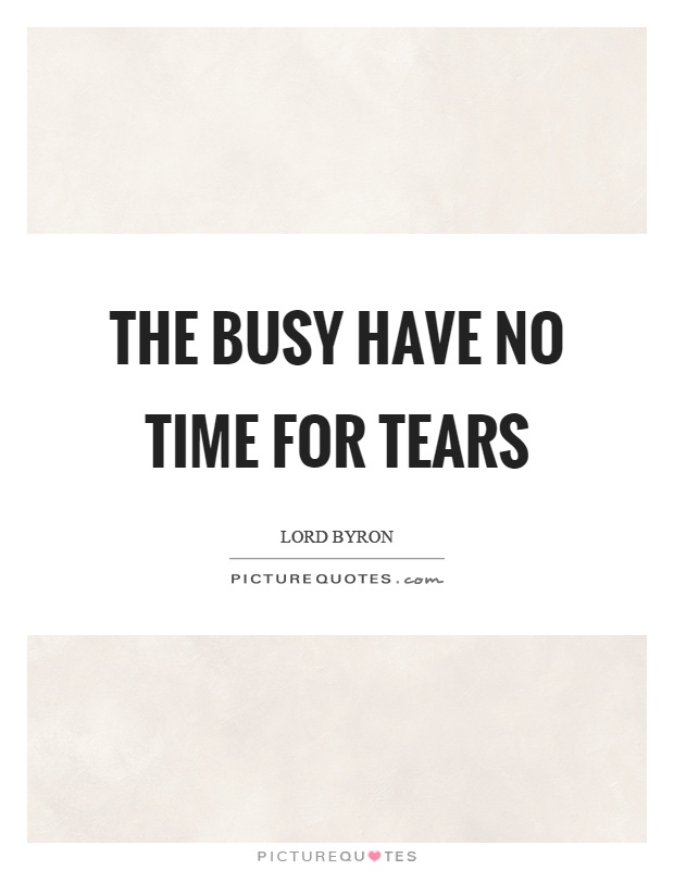 The busy have no time for tears Picture Quote #1