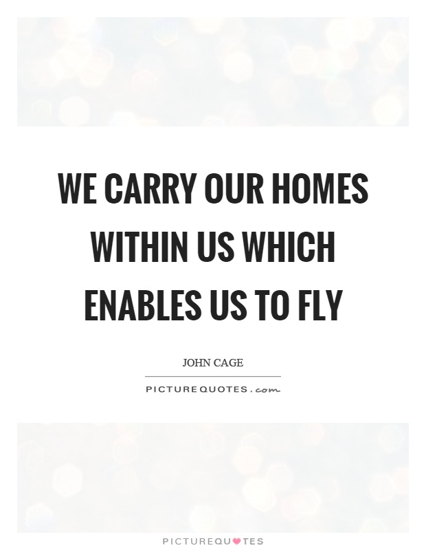 We carry our homes within us which enables us to fly Picture Quote #1