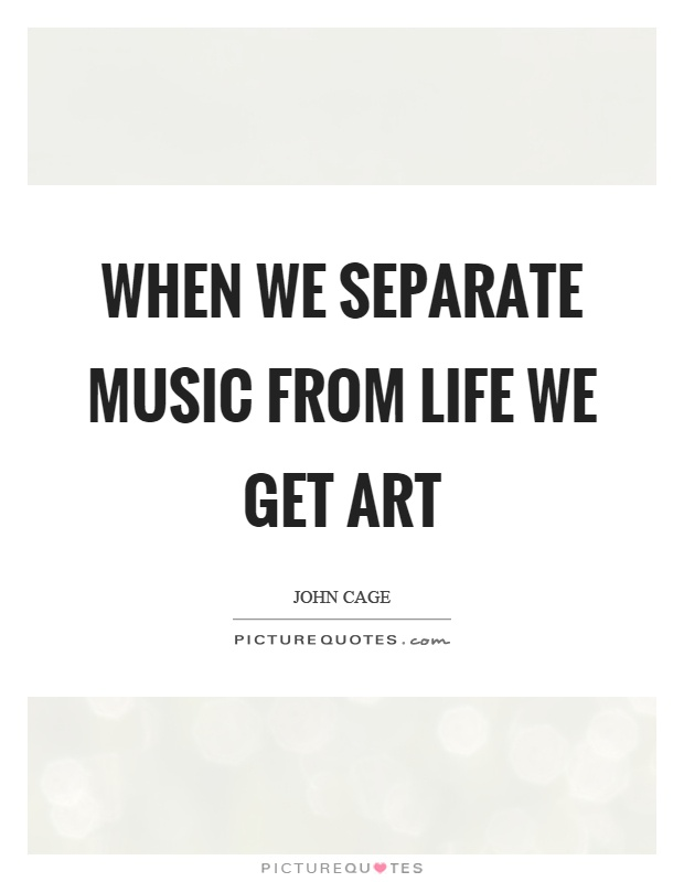 When we separate music from life we get art Picture Quote #1
