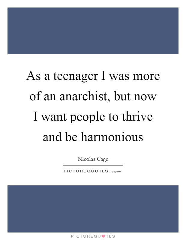 As a teenager I was more of an anarchist, but now I want people to thrive and be harmonious Picture Quote #1