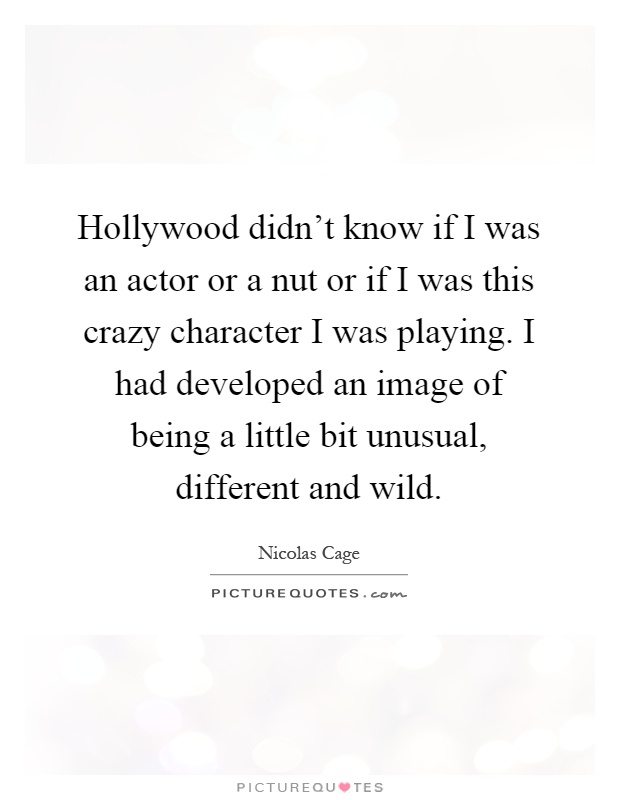 Hollywood didn't know if I was an actor or a nut or if I was this crazy character I was playing. I had developed an image of being a little bit unusual, different and wild Picture Quote #1