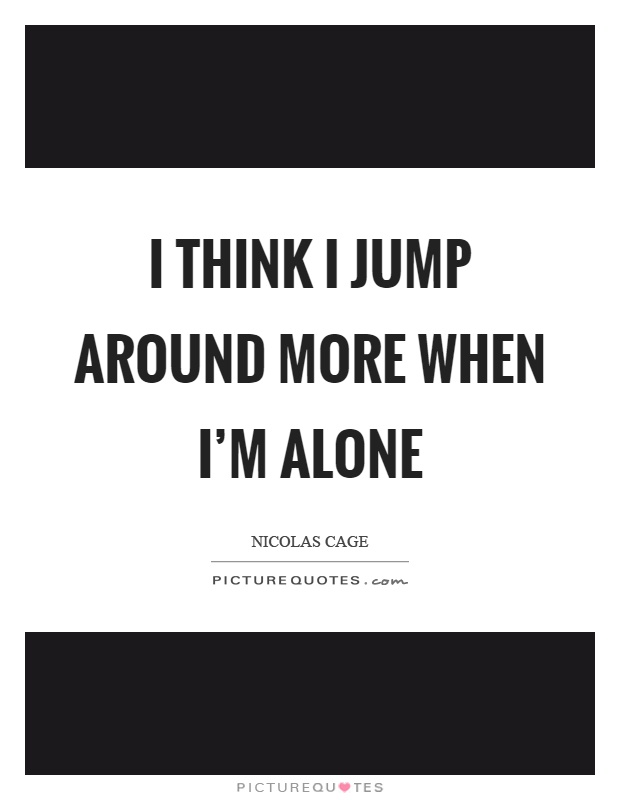 I think I jump around more when I'm alone Picture Quote #1