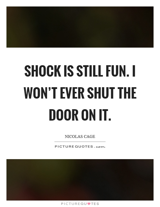 Shock is still fun. I won't ever shut the door on it Picture Quote #1