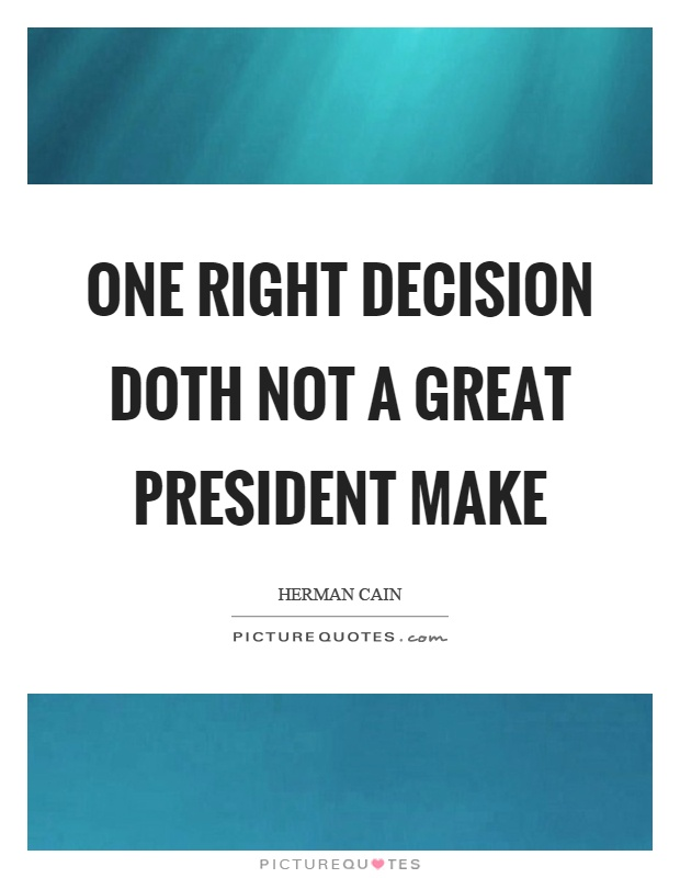One right decision doth not a great president make Picture Quote #1