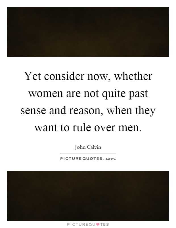 Yet consider now, whether women are not quite past sense and reason, when they want to rule over men Picture Quote #1