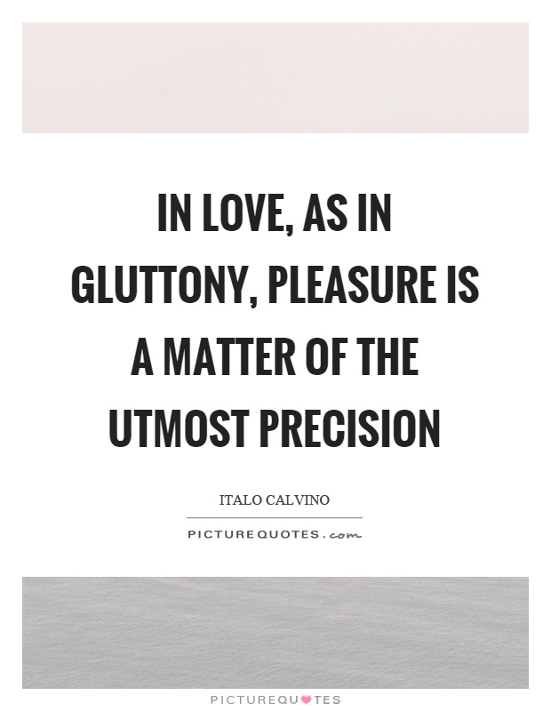 In love, as in gluttony, pleasure is a matter of the utmost precision Picture Quote #1