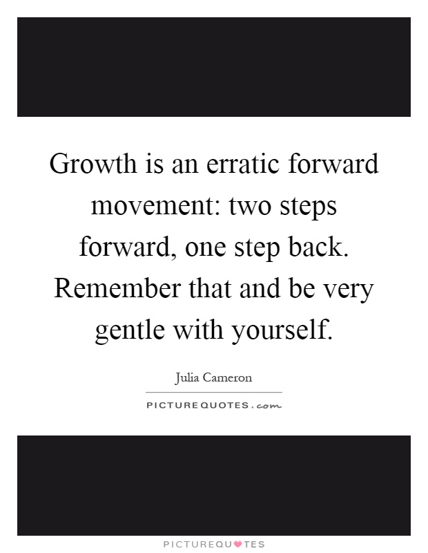 Growth is an erratic forward movement: two steps forward, one step back. Remember that and be very gentle with yourself Picture Quote #1