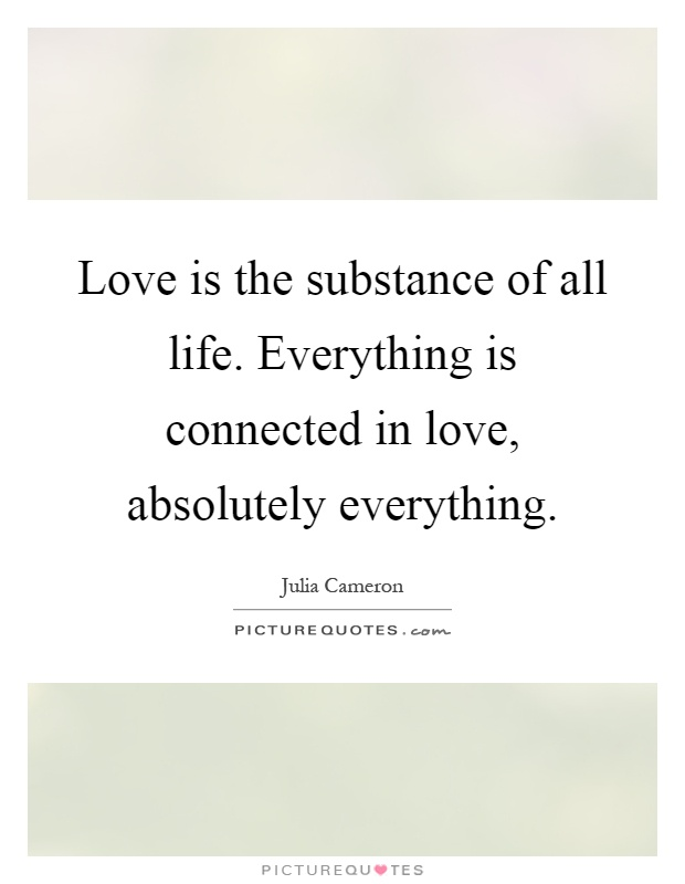 Love is the substance of all life. Everything is connected in love, absolutely everything Picture Quote #1