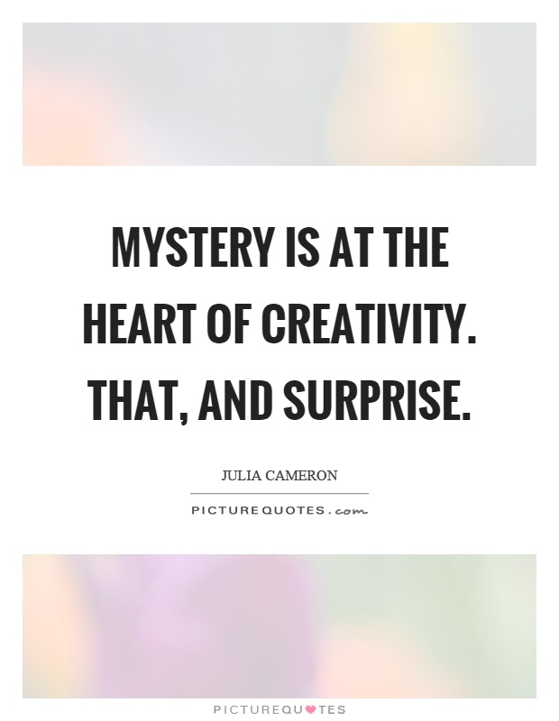 Mystery is at the heart of creativity. That, and surprise Picture Quote #1