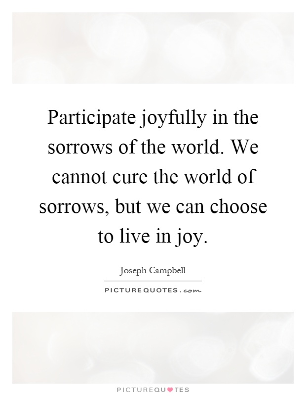 Participate joyfully in the sorrows of the world. We cannot cure the world of sorrows, but we can choose to live in joy Picture Quote #1