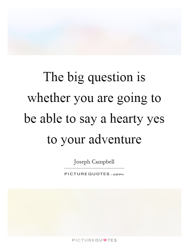 The big question is whether you are going to be able to say a hearty yes to your adventure Picture Quote #1