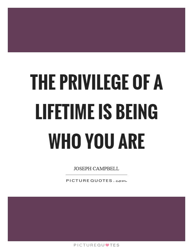 The privilege of a lifetime is being who you are Picture Quote #1