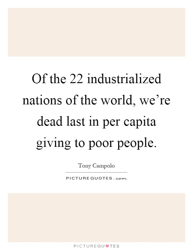 Of the 22 industrialized nations of the world, we're dead last in per capita giving to poor people Picture Quote #1