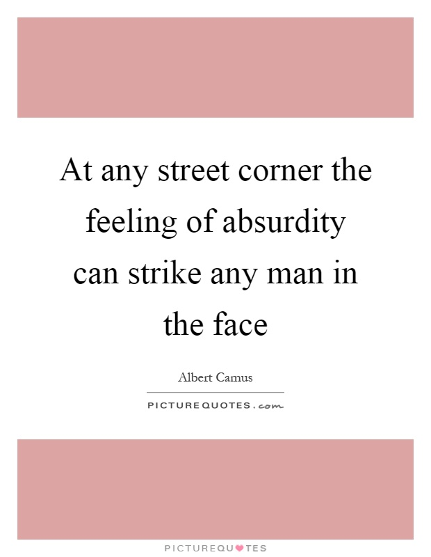 At any street corner the feeling of absurdity can strike any man in the face Picture Quote #1
