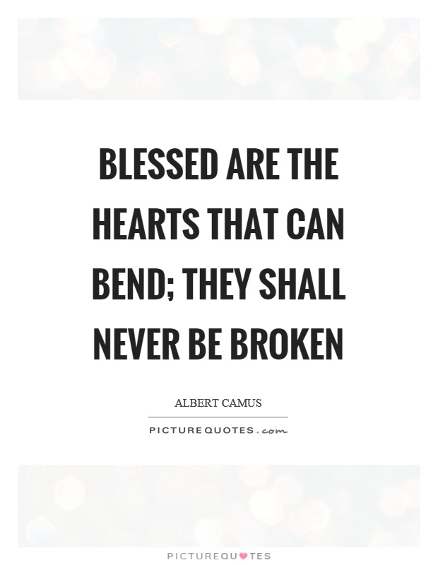 Blessed are the hearts that can bend; they shall never be broken Picture Quote #1