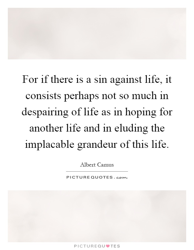 For if there is a sin against life, it consists perhaps not so much in despairing of life as in hoping for another life and in eluding the implacable grandeur of this life Picture Quote #1