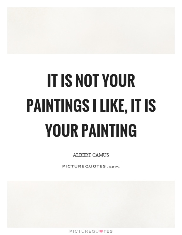 It is not your paintings I like, it is your painting Picture Quote #1