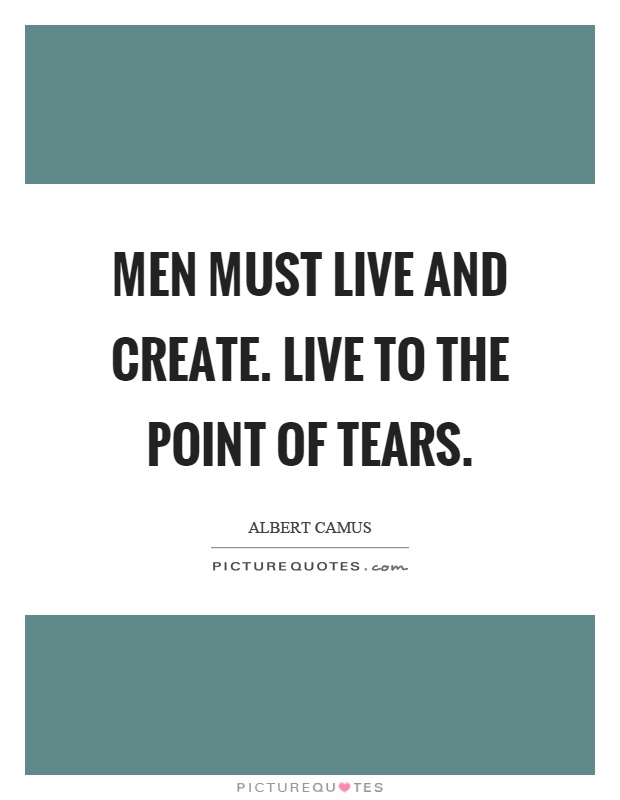 Men must live and create. Live to the point of tears Picture Quote #1