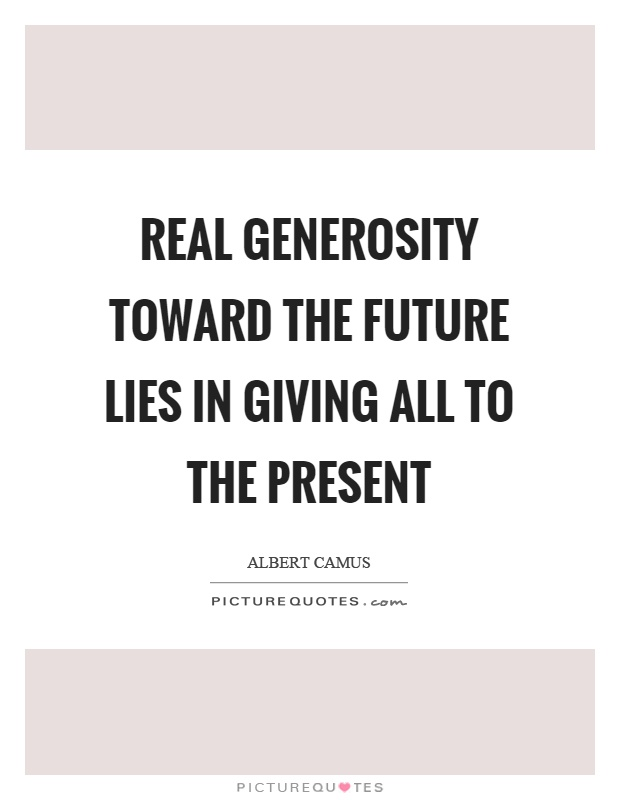 Real generosity toward the future lies in giving all to the present Picture Quote #1
