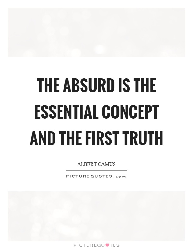 The absurd is the essential concept and the first truth Picture Quote #1