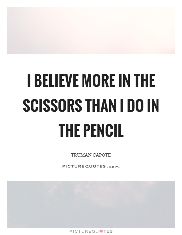 I believe more in the scissors than I do in the pencil Picture Quote #1