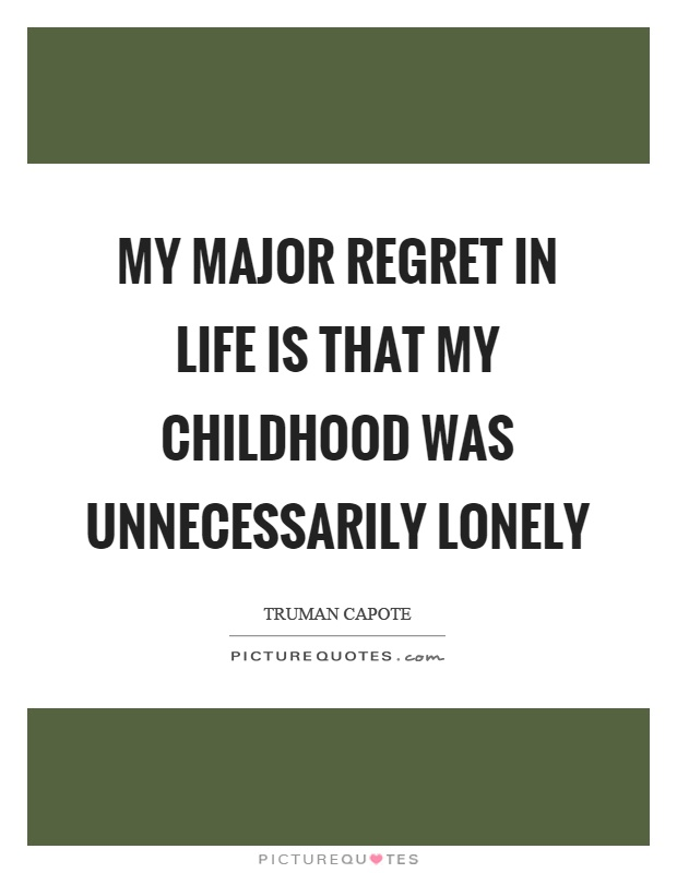 My major regret in life is that my childhood was unnecessarily lonely Picture Quote #1