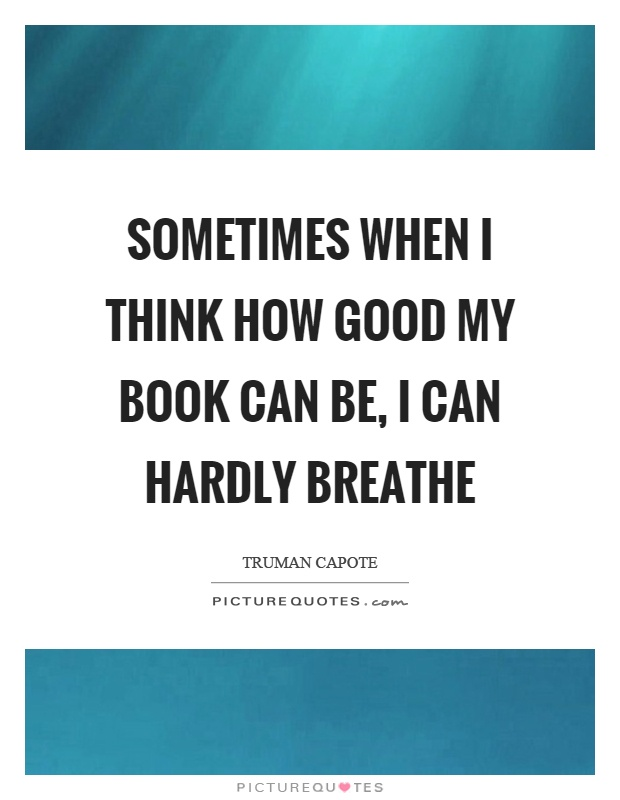 Sometimes when I think how good my book can be, I can hardly breathe Picture Quote #1