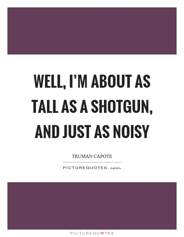 Well, I'm about as tall as a shotgun, and just as noisy Picture Quote #1