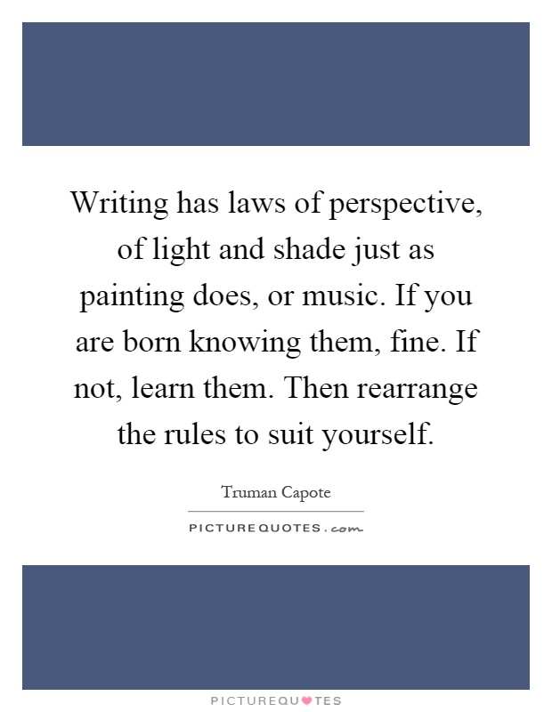 Writing has laws of perspective, of light and shade just as painting does, or music. If you are born knowing them, fine. If not, learn them. Then rearrange the rules to suit yourself Picture Quote #1
