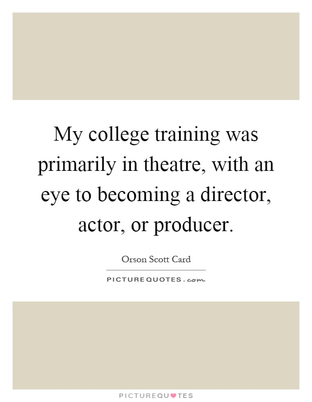 My college training was primarily in theatre, with an eye to becoming a director, actor, or producer Picture Quote #1