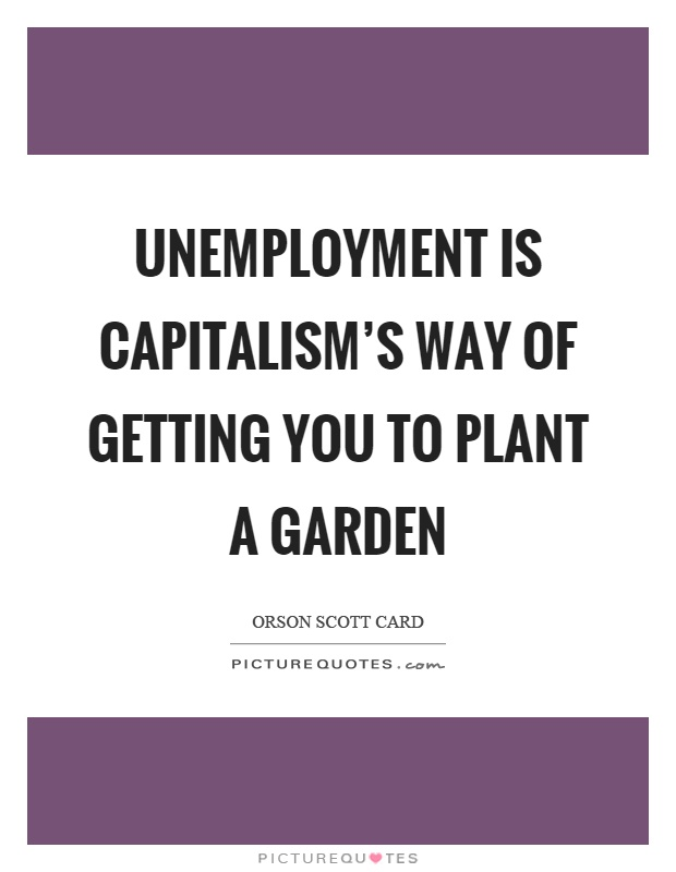 Unemployment is capitalism's way of getting you to plant a garden Picture Quote #1