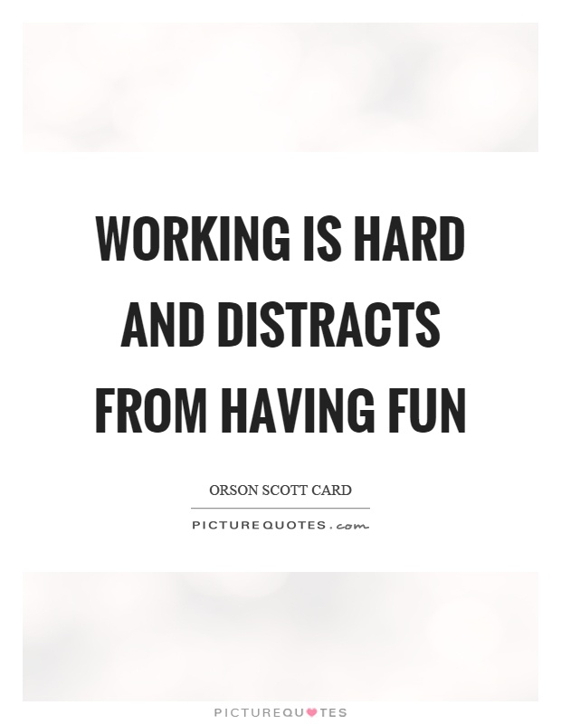 Working is hard and distracts from having fun Picture Quote #1