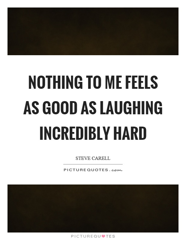 Nothing to me feels as good as laughing incredibly hard Picture Quote #1