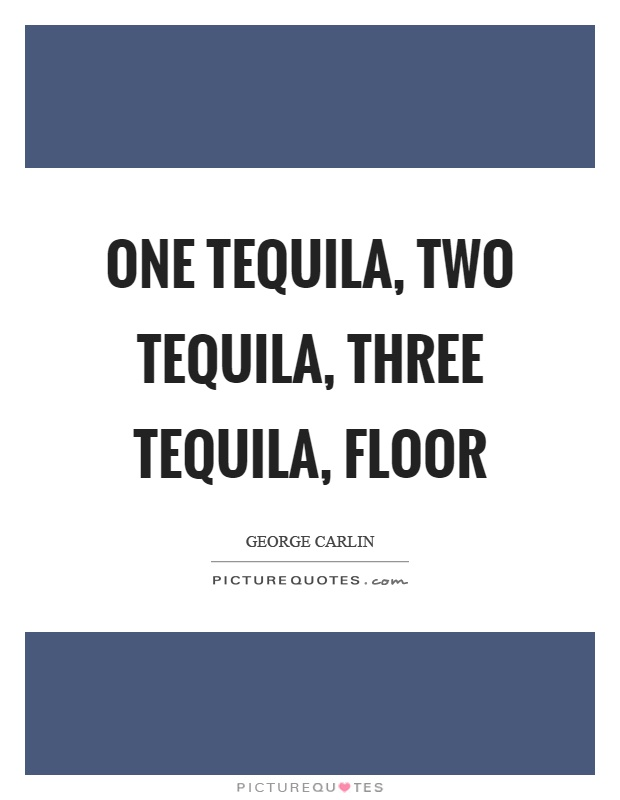 One tequila, two tequila, three tequila, floor Picture Quote #1