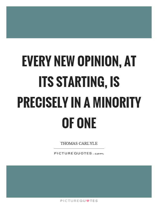 Every new opinion, at its starting, is precisely in a minority of one Picture Quote #1
