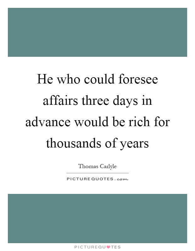 He who could foresee affairs three days in advance would be rich for thousands of years Picture Quote #1