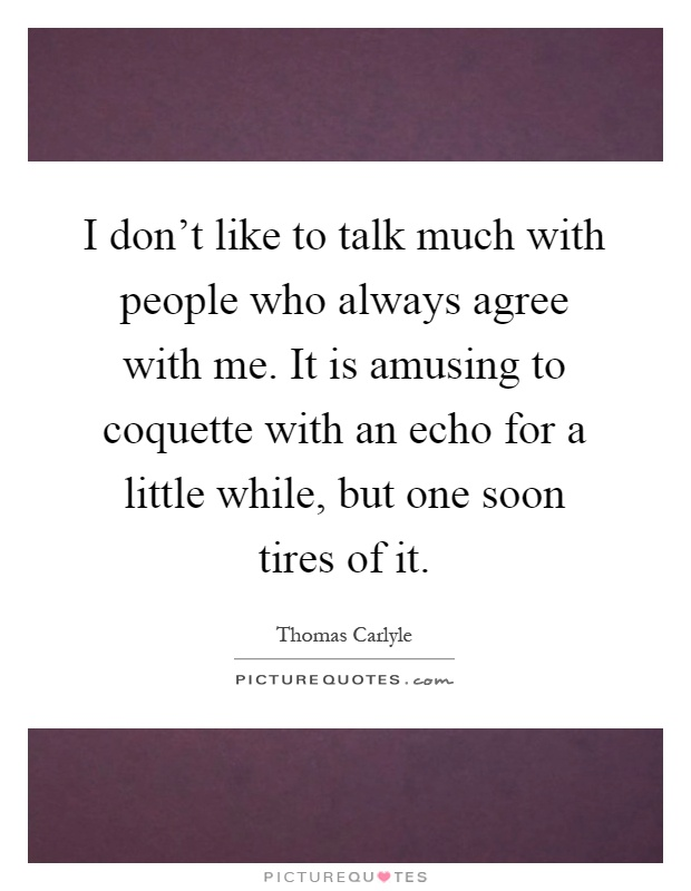 I don't like to talk much with people who always agree with me. It is amusing to coquette with an echo for a little while, but one soon tires of it Picture Quote #1