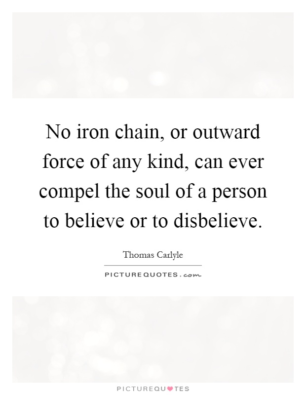 No iron chain, or outward force of any kind, can ever compel the soul of a person to believe or to disbelieve Picture Quote #1