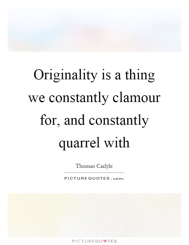 Originality is a thing we constantly clamour for, and constantly quarrel with Picture Quote #1