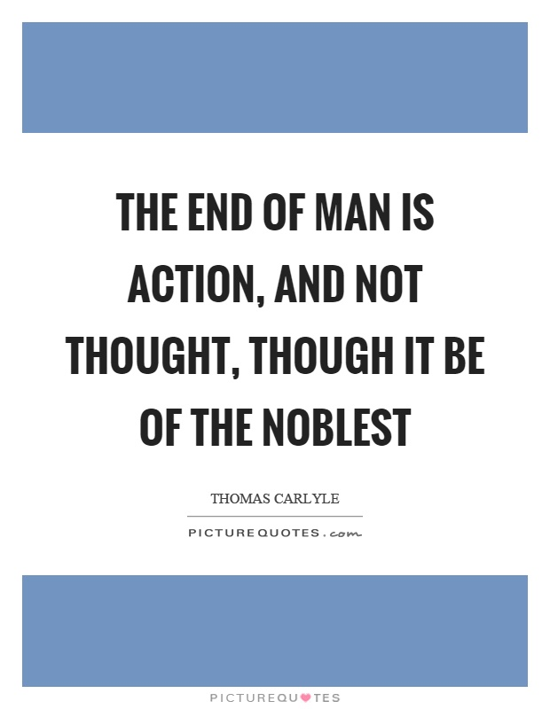 The end of man is action, and not thought, though it be of the noblest Picture Quote #1
