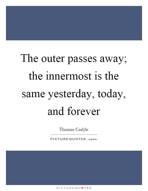 The outer passes away; the innermost is the same yesterday, today, and forever Picture Quote #1