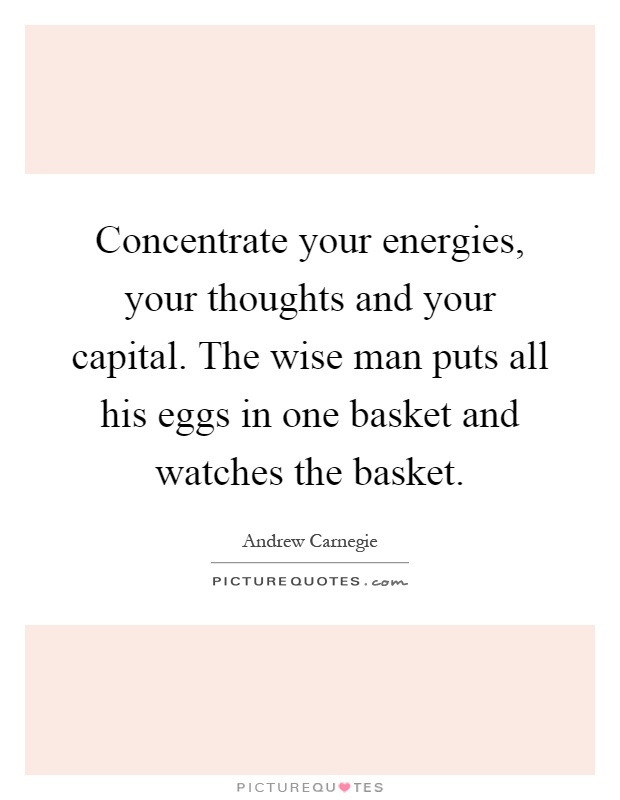 Concentrate your energies, your thoughts and your capital. The wise man puts all his eggs in one basket and watches the basket Picture Quote #1