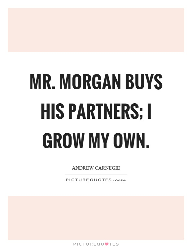 Mr. Morgan buys his partners; I grow my own Picture Quote #1