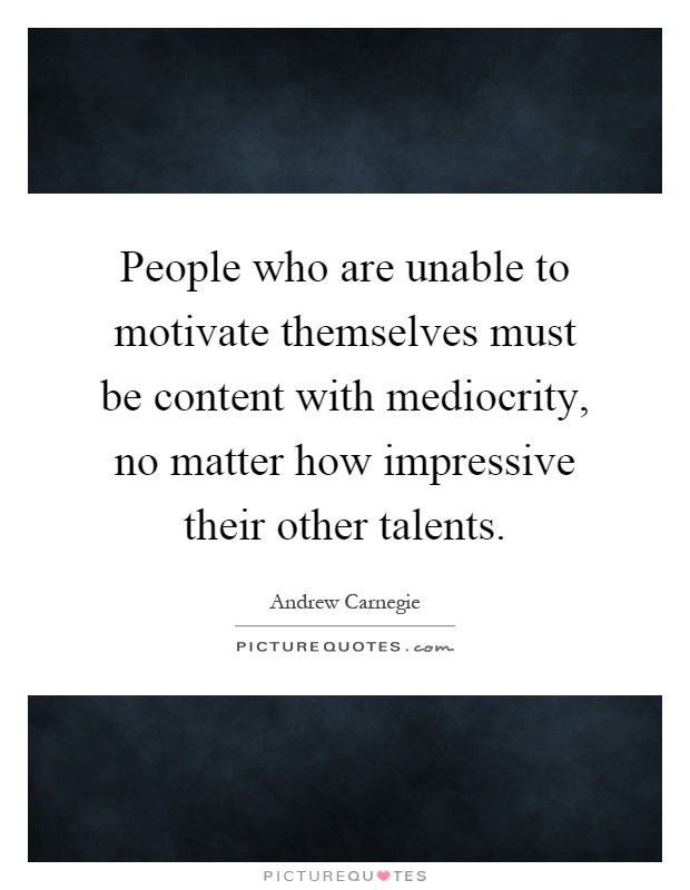 People who are unable to motivate themselves must be content with mediocrity, no matter how impressive their other talents Picture Quote #1